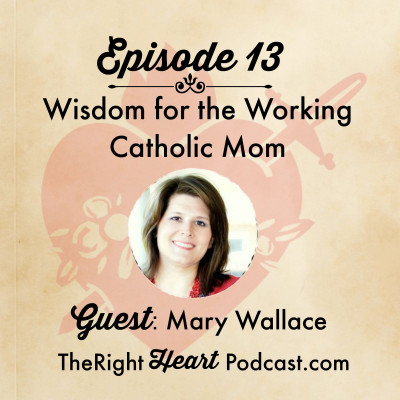 Episode 13: Wisdom for the Working Catholic Mom
