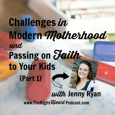Challenges in Modern Motherhood and Passing on Faith to Our Kids (Part I), with Jenny Ryan