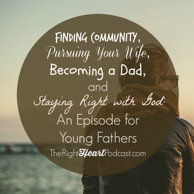 Finding community, pursuing your wife, becoming a dad, and staying right with God: An episode for young fathers