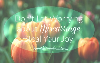 Don't Let Worrying about Miscarriage Steal Your Joy