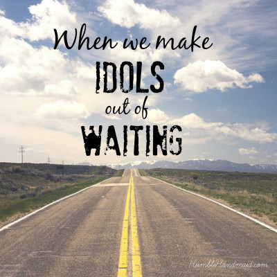 When we make idols out of waiting