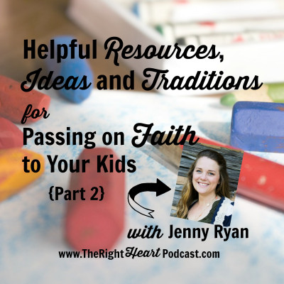 Helpful Resources, Ideas and Traditions for Passing on Faith to Our Kids (Part 2), with Jenny Ryan